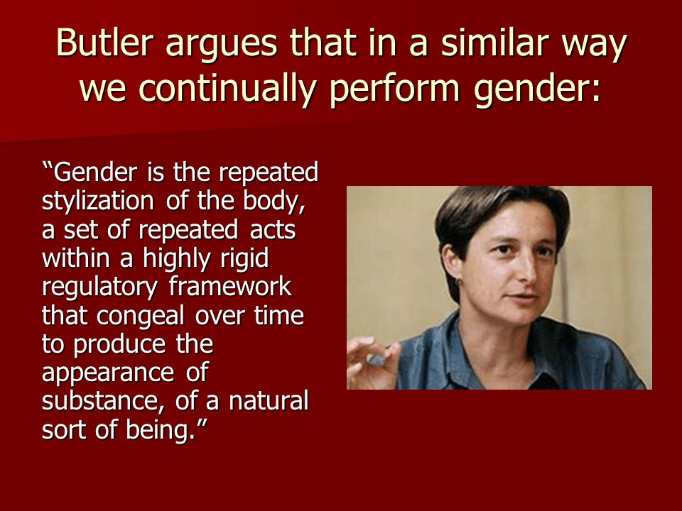 "Butler argues that in a similar way we continually perform gender: ""Gender is the repeated stylization of the body, a set of repeated acts within a hi"