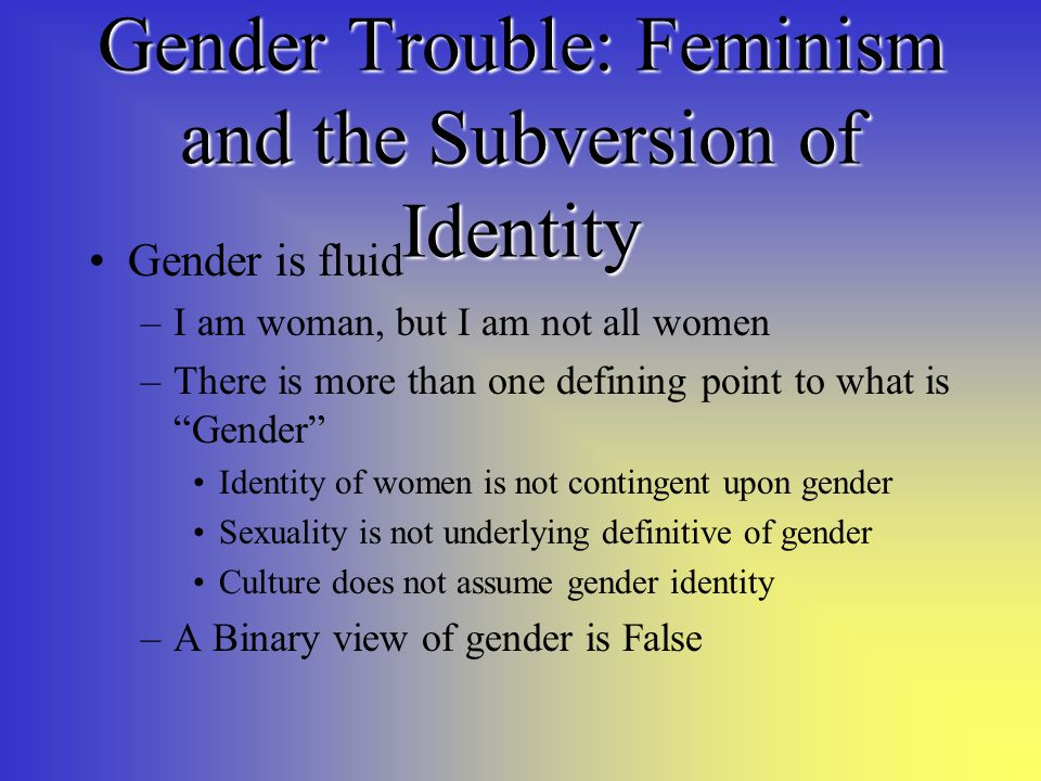 Gender Trouble: Feminism and the Subversion of Identity Gender is fluid –I am woman, but I am not all women –There is more than one defining point to