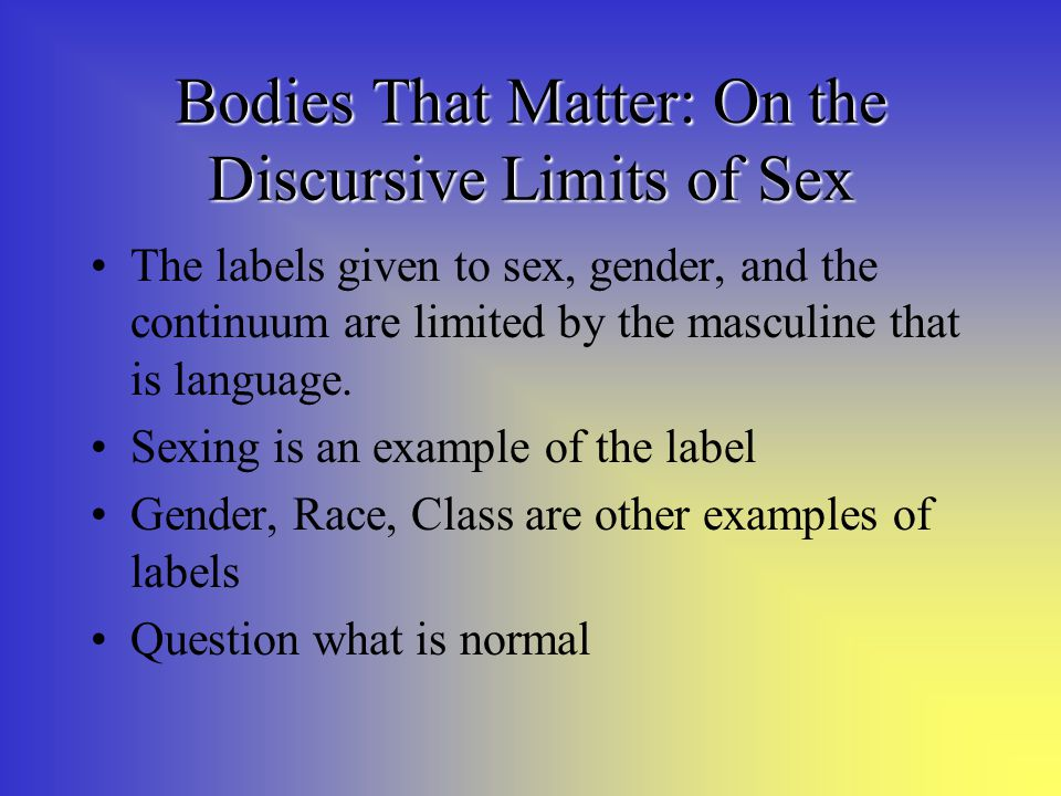 Bodies That Matter: On the Discursive Limits of Sex The labels given to sex, gender, and the continuum are limited by the masculine that is language.