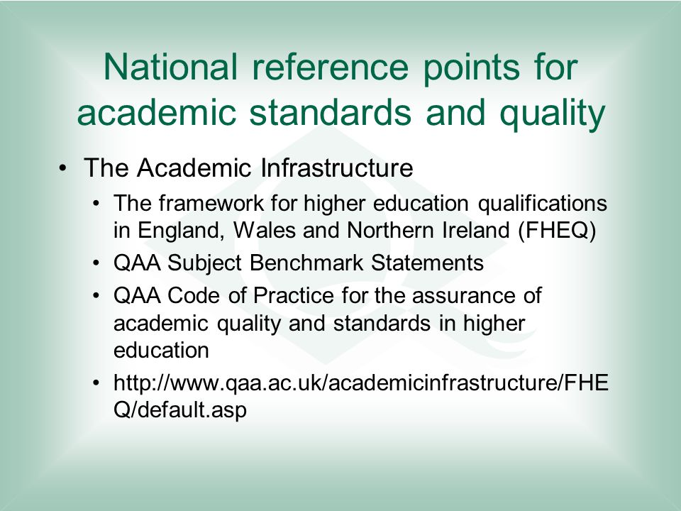 National reference points for academic standards and quality The Academic Infrastructure The framework for higher education qualifications in England, Wales and Northern Ireland (FHEQ) QAA Subject Benchmark Statements QAA Code of Practice for the assurance of academic quality and standards in higher education http://www.qaa.ac.uk/academicinfrastructure/FHE Q/default.asp