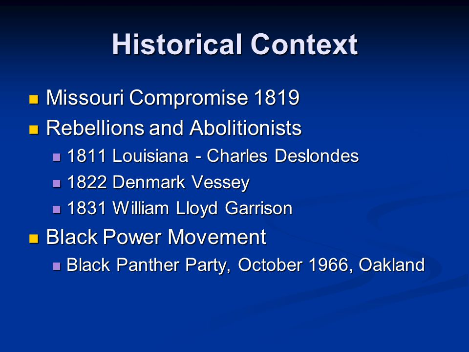 Historical Context Missouri Compromise 1819 Missouri Compromise 1819 Rebellions and Abolitionists Rebellions and Abolitionists 1811 Louisiana - Charles Deslondes 1811 Louisiana - Charles Deslondes 1822 Denmark Vessey 1822 Denmark Vessey 1831 William Lloyd Garrison 1831 William Lloyd Garrison Black Power Movement Black Power Movement Black Panther Party, October 1966, Oakland Black Panther Party, October 1966, Oakland