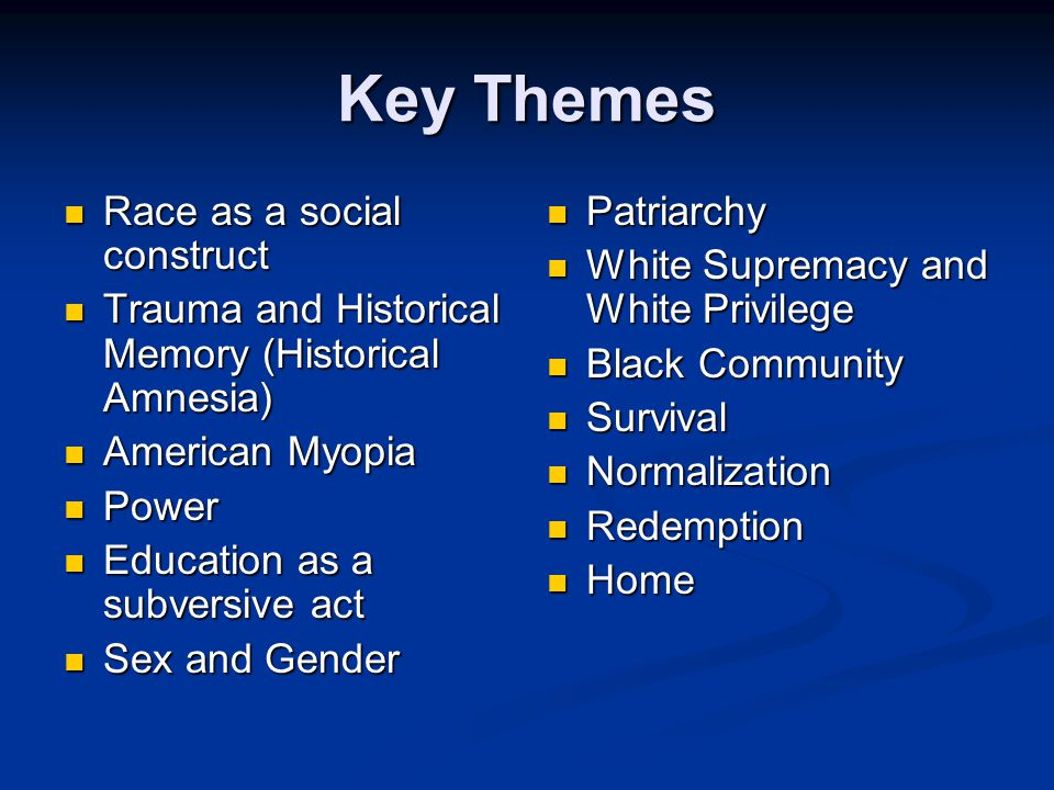 Key Themes Race as a social construct Race as a social construct Trauma and Historical Memory (Historical Amnesia) Trauma and Historical Memory (Historical Amnesia) American Myopia American Myopia Power Power Education as a subversive act Education as a subversive act Sex and Gender Sex and Gender Patriarchy White Supremacy and White Privilege Black Community Survival Normalization Redemption Home