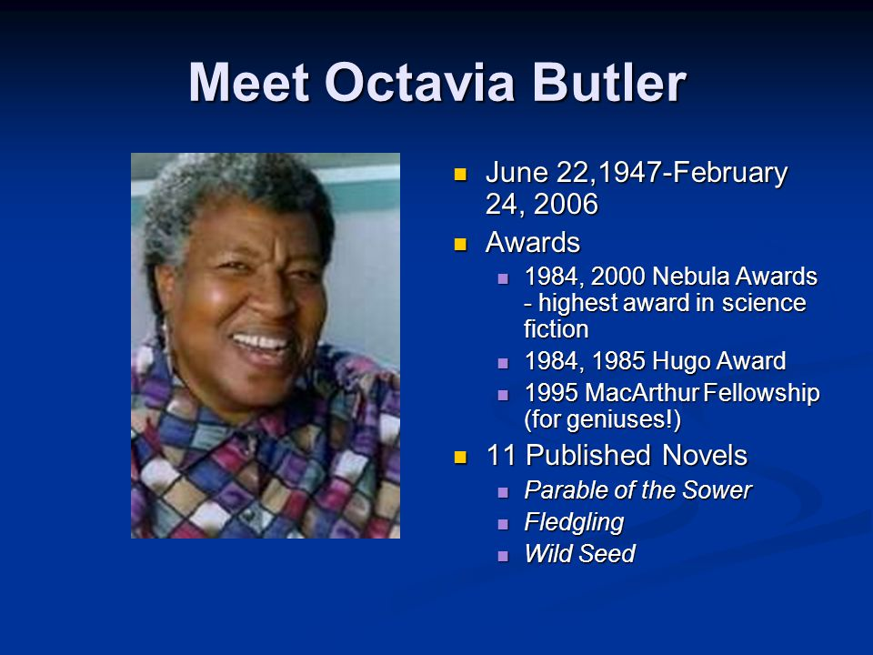 Meet Octavia Butler June 22,1947-February 24, 2006 Awards 1984, 2000 Nebula Awards - highest award in science fiction 1984, 1985 Hugo Award 1995 MacArthur Fellowship (for geniuses!) 11 Published Novels Parable of the Sower Fledgling Wild Seed