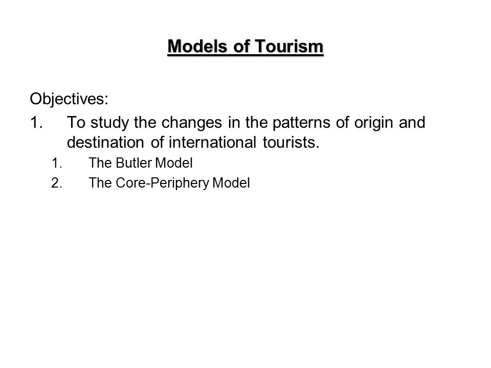 Models of Tourism Objectives: 1.To study the changes in the patterns of origin and destination of international tourists.