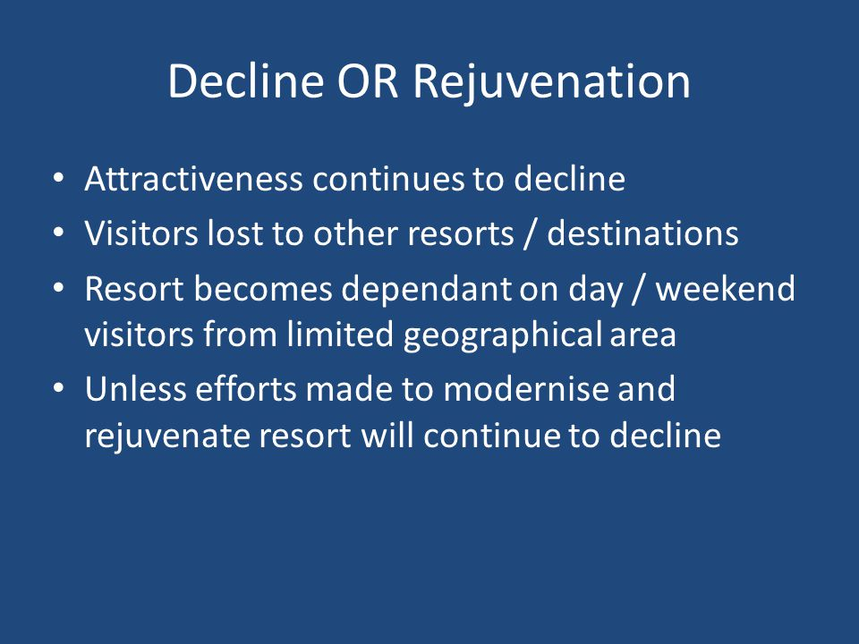 Decline OR Rejuvenation Attractiveness continues to decline Visitors lost to other resorts / destinations Resort becomes dependant on day / weekend vi