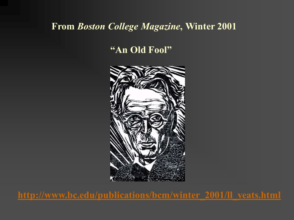 From Boston College Magazine, Winter 2001 An Old Fool http://www.bc.edu/publications/bcm/winter_2001/ll_yeats.html