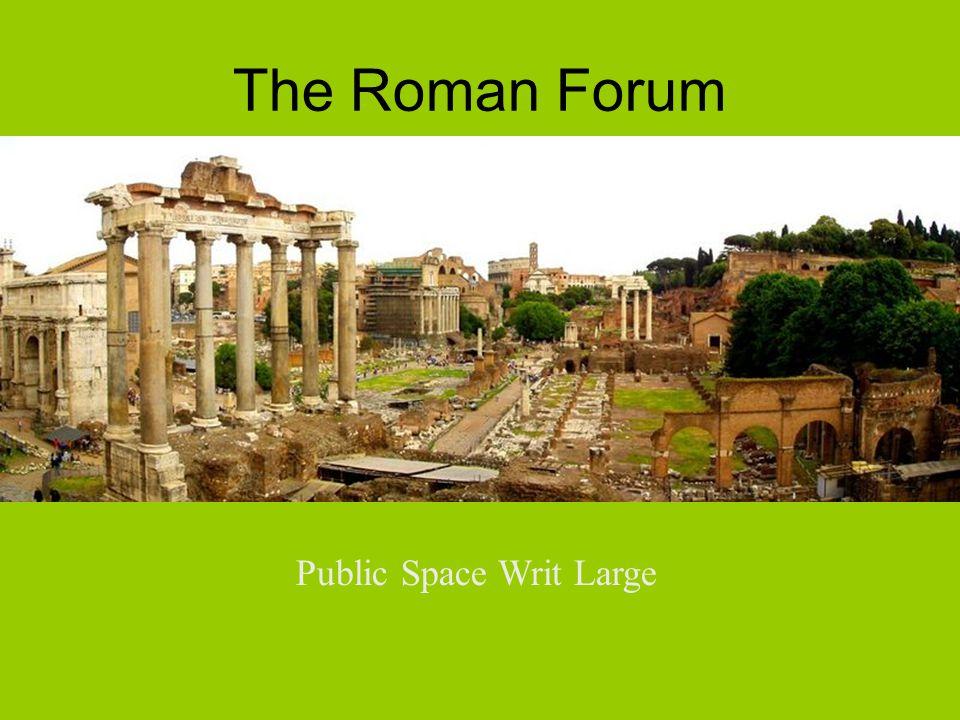 The Roman Forum Public Space Writ Large