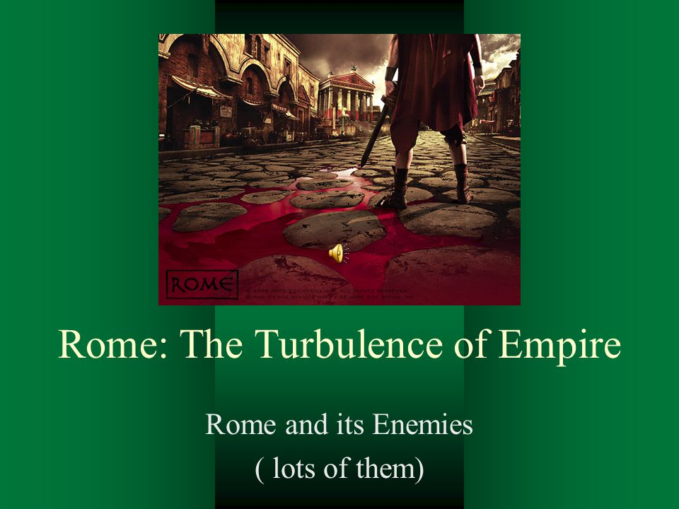 Rome: The Turbulence of Empire Rome and its Enemies ( lots of them)