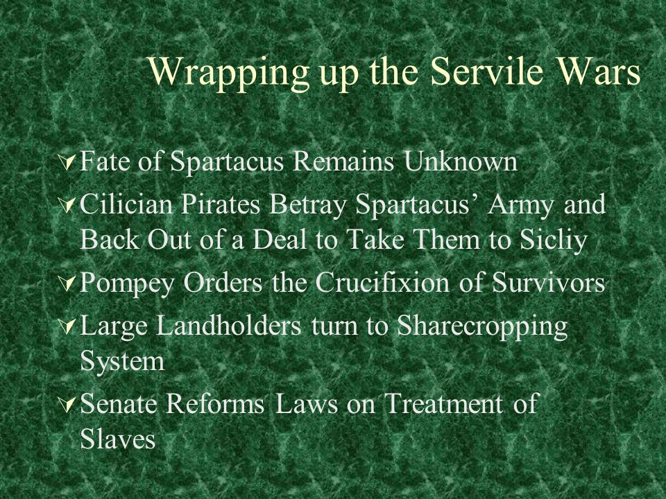 Wrapping up the Servile Wars  Fate of Spartacus Remains Unknown  Cilician Pirates Betray Spartacus' Army and Back Out of a Deal to Take Them to Sicliy  Pompey Orders the Crucifixion of Survivors  Large Landholders turn to Sharecropping System  Senate Reforms Laws on Treatment of Slaves