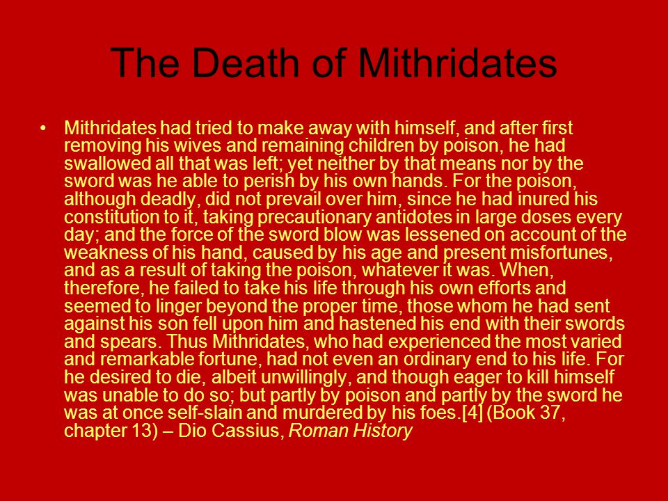 The Death of Mithridates Mithridates had tried to make away with himself, and after first removing his wives and remaining children by poison, he had swallowed all that was left; yet neither by that means nor by the sword was he able to perish by his own hands.