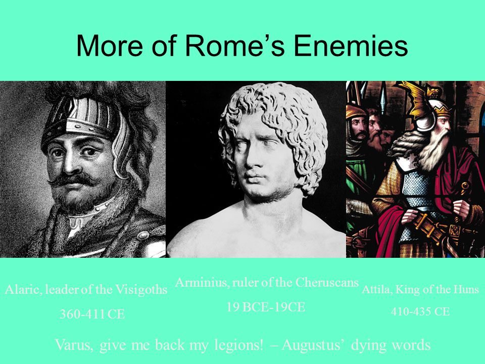 More of Rome's Enemies Arminius, ruler of the Cheruscans 19 BCE-19CE Alaric, leader of the Visigoths 360-411 CE Attila, King of the Huns 410-435 CE Varus, give me back my legions.