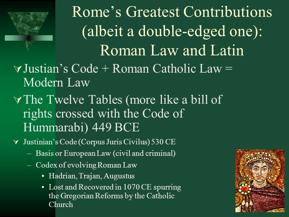 Rome's Greatest Contributions (albeit a double-edged one): Roman Law and Latin  Justian's Code + Roman Catholic Law = Modern Law  The Twelve Tables (more like a bill of rights crossed with the Code of Hummarabi) 449 BCE  Justinian's Code (Corpus Juris Civilus) 530 CE –Basis or European Law (civil and criminal) –Codex of evolving Roman Law Hadrian, Trajan, Augustus Lost and Recovered in 1070 CE spurring the Gregorian Reforms by the Catholic Church