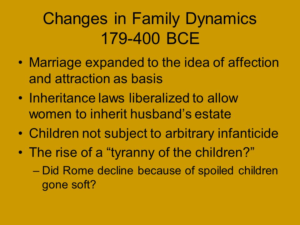 Changes in Family Dynamics 179-400 BCE Marriage expanded to the idea of affection and attraction as basis Inheritance laws liberalized to allow women to inherit husband's estate Children not subject to arbitrary infanticide The rise of a tyranny of the children? –Did Rome decline because of spoiled children gone soft?