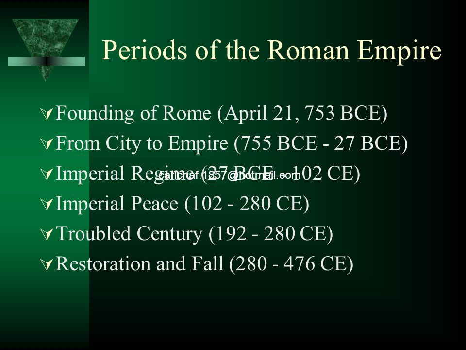 Periods of the Roman Empire  Founding of Rome (April 21, 753 BCE)  From City to Empire (755 BCE - 27 BCE)  Imperial Regime (27 BCE - 102 CE)  Imperial Peace (102 - 280 CE)  Troubled Century (192 - 280 CE)  Restoration and Fall (280 - 476 CE) carlchaf.1857@hotmail.com