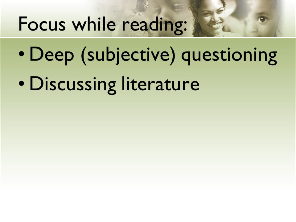 Focus while reading: Deep (subjective) questioning Discussing literature