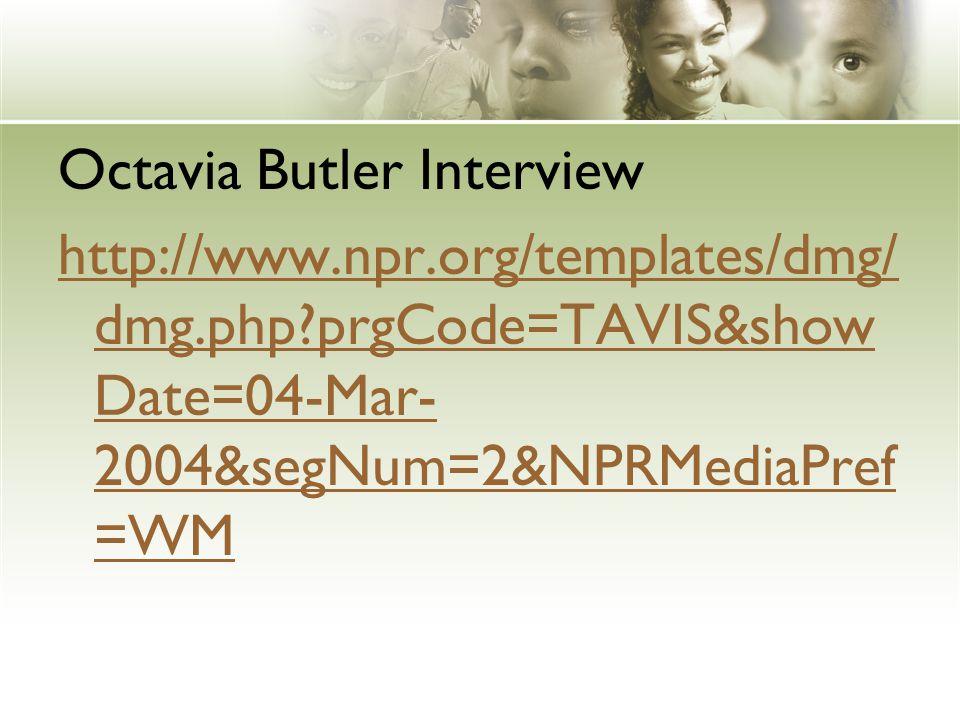 Octavia Butler Interview http://www.npr.org/templates/dmg/ dmg.php prgCode=TAVIS&show Date=04-Mar- 2004&segNum=2&NPRMediaPref =WM