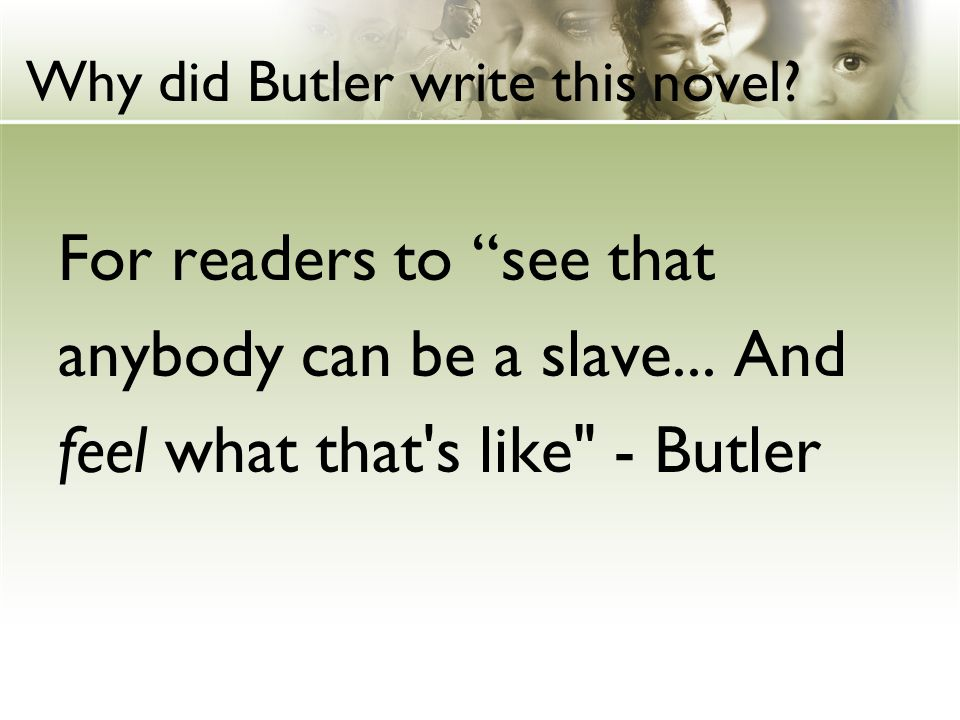 Why did Butler write this novel.For readers to see that anybody can be a slave...