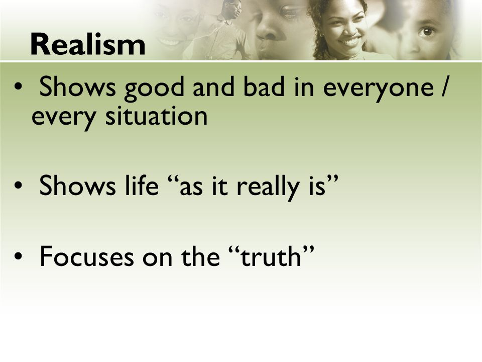 Realism Shows good and bad in everyone / every situation Shows life as it really is Focuses on the truth