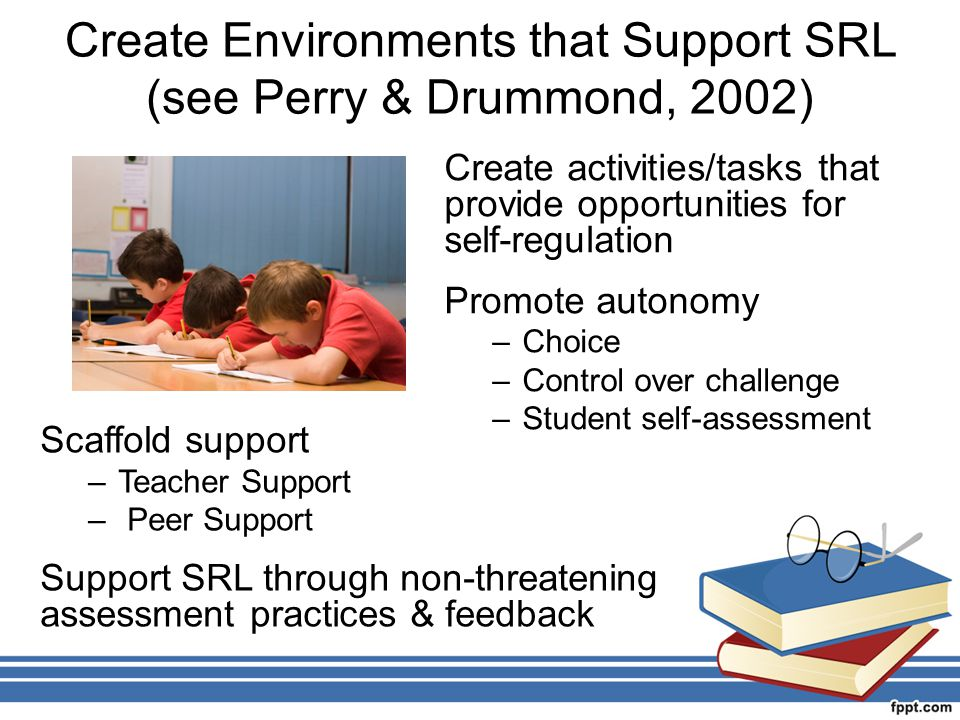 Create Environments that Support SRL (see Perry & Drummond, 2002) Create activities/tasks that provide opportunities for self-regulation Promote auton