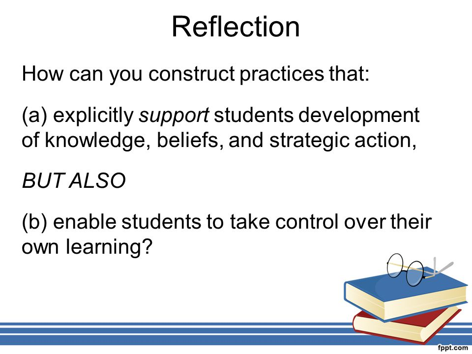 Reflection How can you construct practices that: (a) explicitly support students development of knowledge, beliefs, and strategic action, BUT ALSO (b)