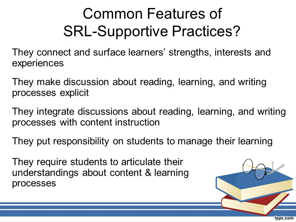 Common Features of SRL-Supportive Practices? They connect and surface learners' strengths, interests and experiences They make discussion about readin
