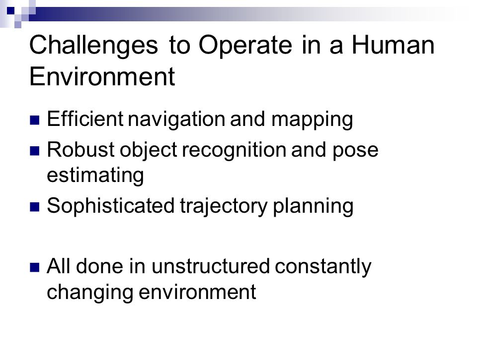 Challenges to Operate in a Human Environment Efficient navigation and mapping Robust object recognition and pose estimating Sophisticated trajectory planning All done in unstructured constantly changing environment