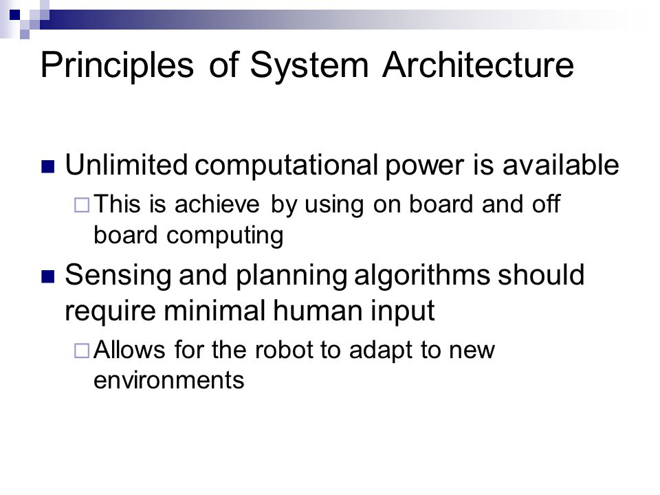 Principles of System Architecture Unlimited computational power is available  This is achieve by using on board and off board computing Sensing and planning algorithms should require minimal human input  Allows for the robot to adapt to new environments