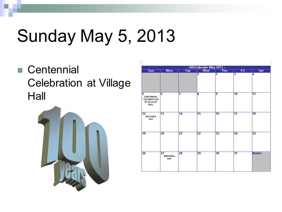 Sunday May 5, 2013 Centennial Celebration at Village Hall