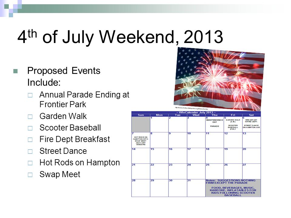4 th of July Weekend, 2013 Proposed Events Include:  Annual Parade Ending at Frontier Park  Garden Walk  Scooter Baseball  Fire Dept Breakfast  Street Dance  Hot Rods on Hampton  Swap Meet http://www.shelbyvilletnpolice.org/fireworks.htm