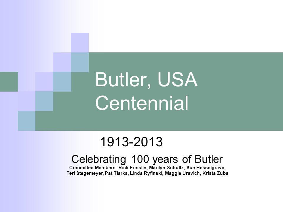 Butler, USA Centennial 1913-2013 Celebrating 100 years of Butler Committee Members: Rick Ensslin, Marilyn Schultz, Sue Hesselgrave, Teri Stegemeyer, Pat Tiarks, Linda Ryfinski, Maggie Uravich, Krista Zuba