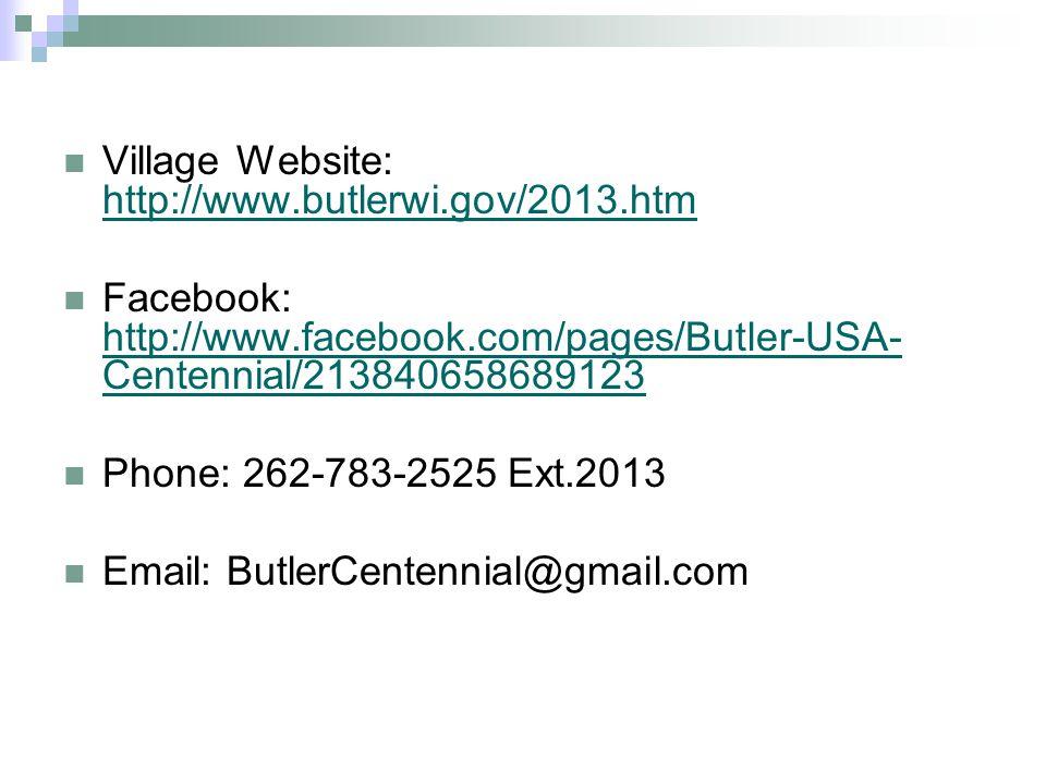 Village Website: http://www.butlerwi.gov/2013.htm http://www.butlerwi.gov/2013.htm Facebook: http://www.facebook.com/pages/Butler-USA- Centennial/213840658689123 http://www.facebook.com/pages/Butler-USA- Centennial/213840658689123 Phone: 262-783-2525 Ext.2013 Email: ButlerCentennial@gmail.com