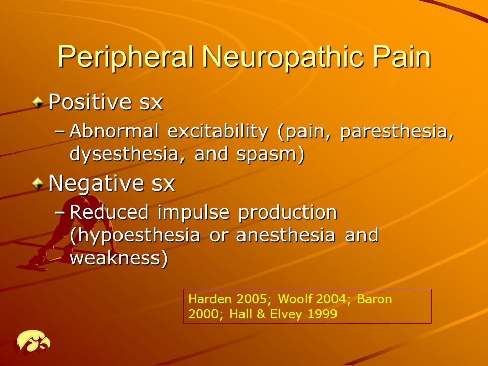 Peripheral Neuropathic Pain Positive sx –Abnormal excitability (pain, paresthesia, dysesthesia, and spasm) Negative sx –Reduced impulse production (hypoesthesia or anesthesia and weakness) Harden 2005; Woolf 2004; Baron 2000; Hall & Elvey 1999
