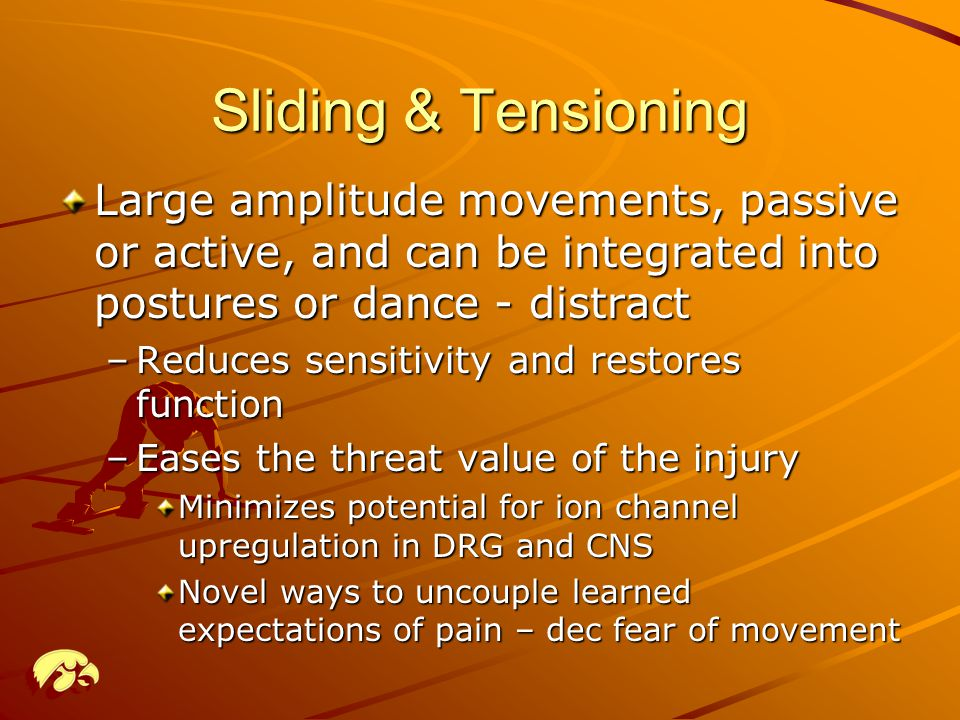 Sliding & Tensioning Large amplitude movements, passive or active, and can be integrated into postures or dance - distract –Reduces sensitivity and restores function –Eases the threat value of the injury Minimizes potential for ion channel upregulation in DRG and CNS Novel ways to uncouple learned expectations of pain – dec fear of movement