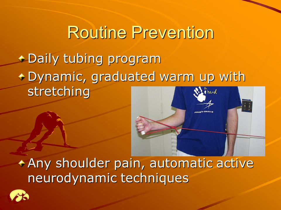 Routine Prevention Daily tubing program Dynamic, graduated warm up with stretching Any shoulder pain, automatic active neurodynamic techniques