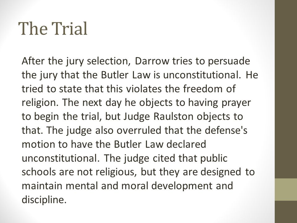 The Trial After the jury selection, Darrow tries to persuade the jury that the Butler Law is unconstitutional. He tried to state that this violates th