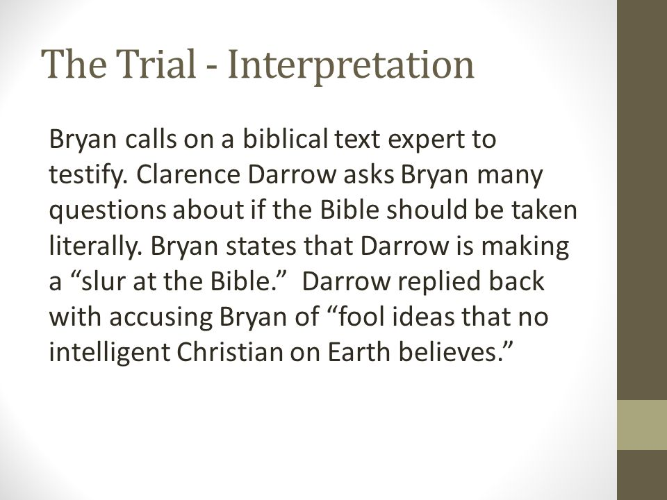 The Trial - Interpretation Bryan calls on a biblical text expert to testify. Clarence Darrow asks Bryan many questions about if the Bible should be ta