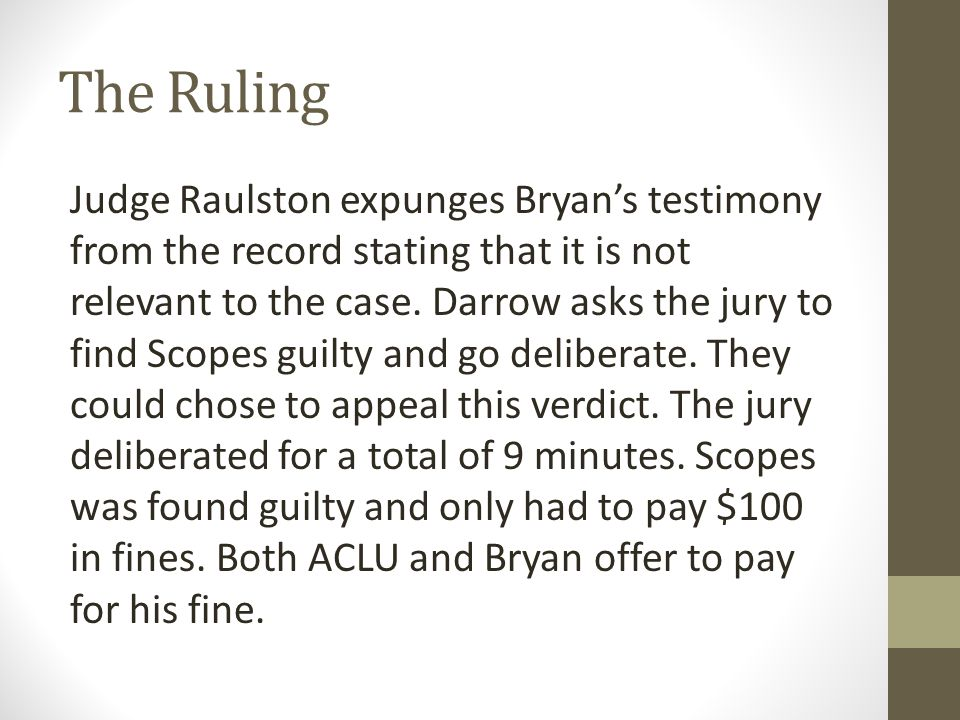 The Ruling Judge Raulston expunges Bryan's testimony from the record stating that it is not relevant to the case. Darrow asks the jury to find Scopes