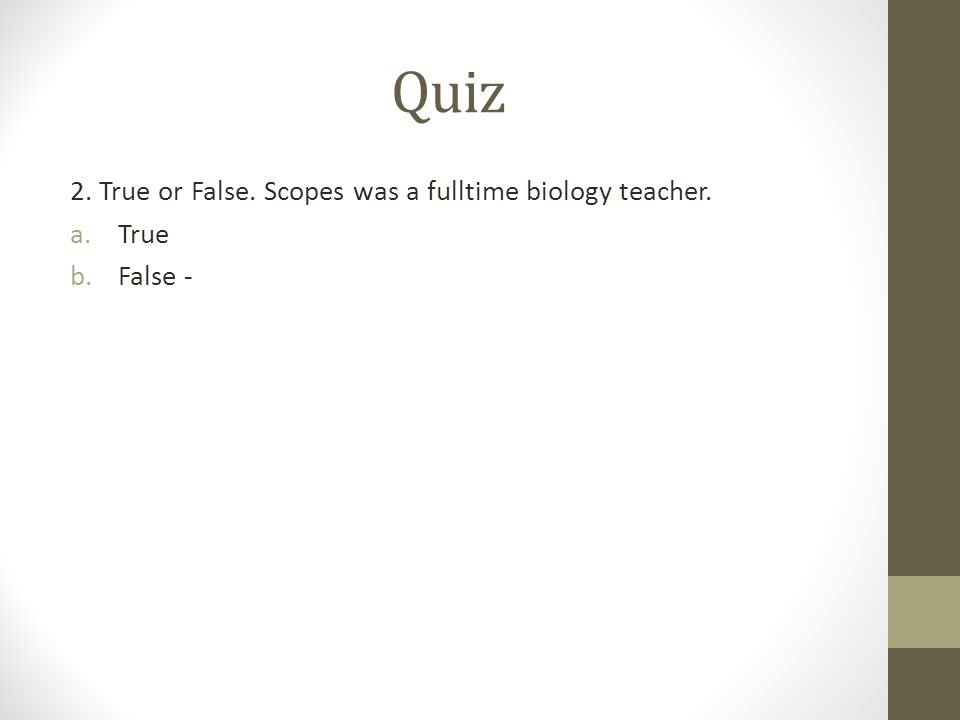 Quiz 2. True or False. Scopes was a fulltime biology teacher. a.True b.False -