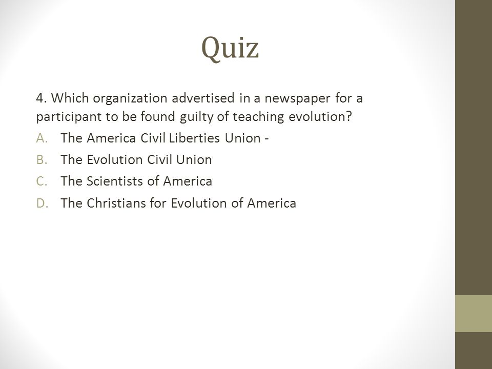 Quiz 4. Which organization advertised in a newspaper for a participant to be found guilty of teaching evolution? A.The America Civil Liberties Union -