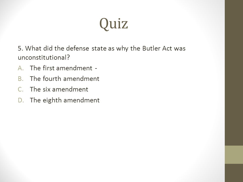 Quiz 5. What did the defense state as why the Butler Act was unconstitutional? A.The first amendment - B.The fourth amendment C.The six amendment D.Th