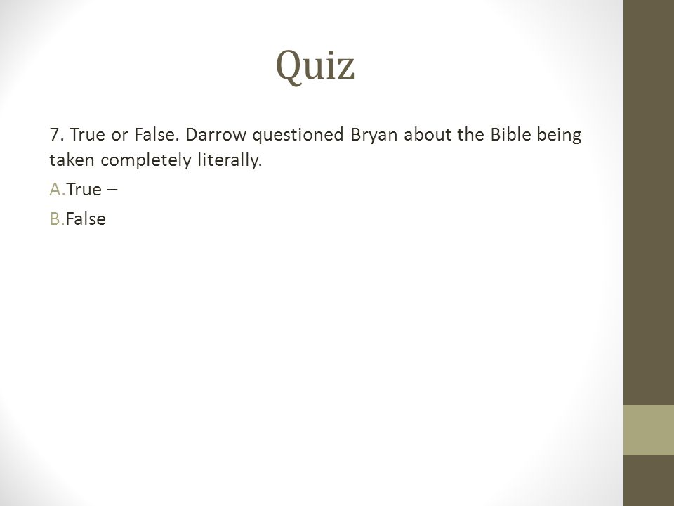 Quiz 7. True or False. Darrow questioned Bryan about the Bible being taken completely literally. A.True – B.False