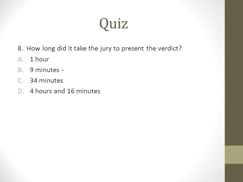 Quiz 8. How long did it take the jury to present the verdict? A.1 hour B.9 minutes - C.34 minutes D.4 hours and 16 minutes