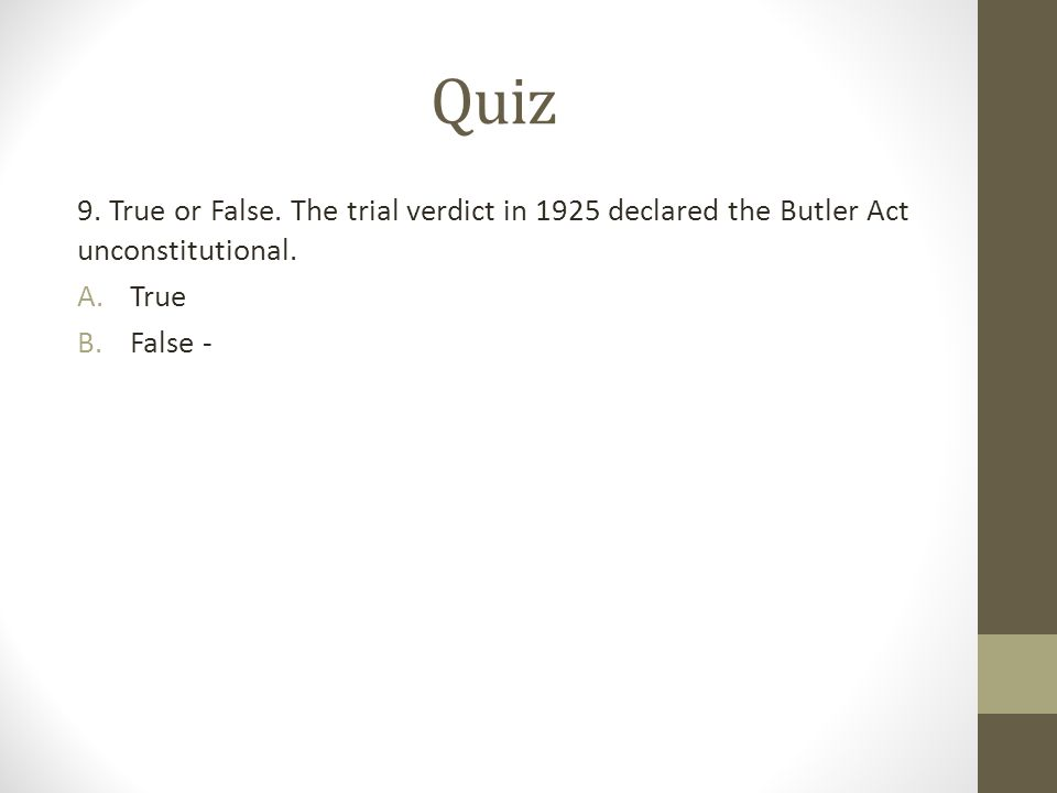 Quiz 9. True or False. The trial verdict in 1925 declared the Butler Act unconstitutional. A.True B.False -