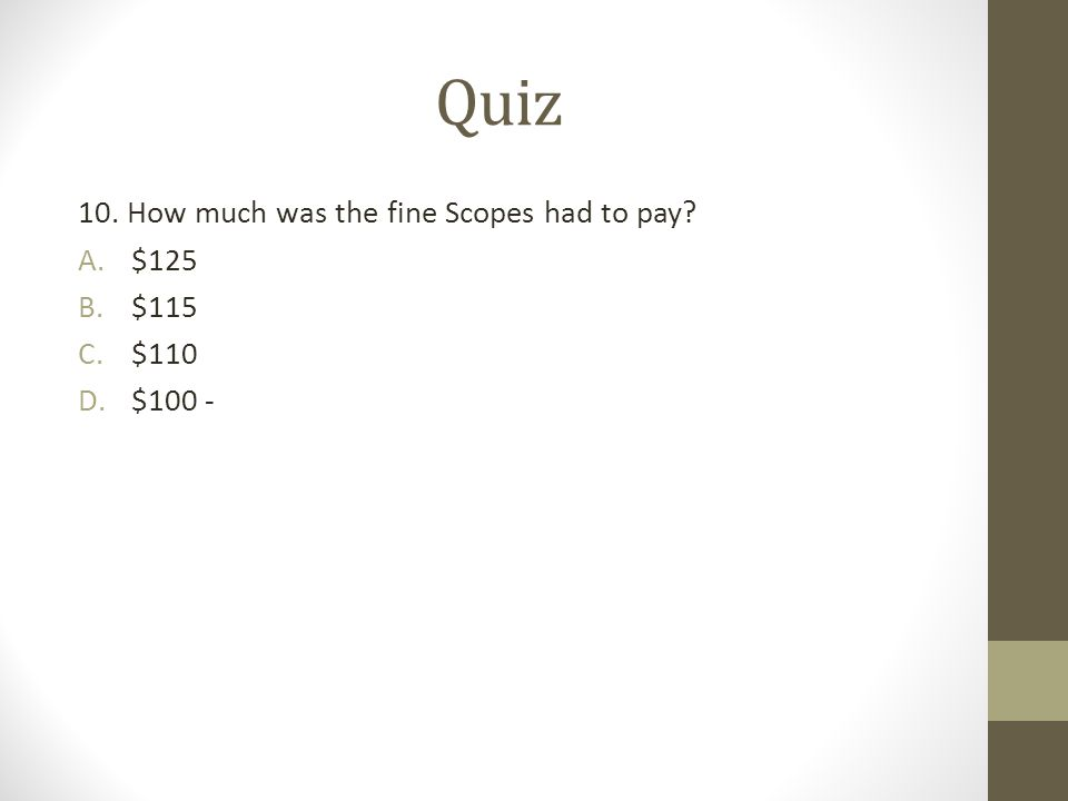 Quiz 10. How much was the fine Scopes had to pay? A.$125 B.$115 C.$110 D.$100 -