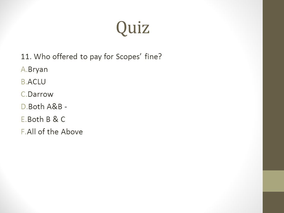 Quiz 11. Who offered to pay for Scopes' fine? A.Bryan B.ACLU C.Darrow D.Both A&B - E.Both B & C F.All of the Above