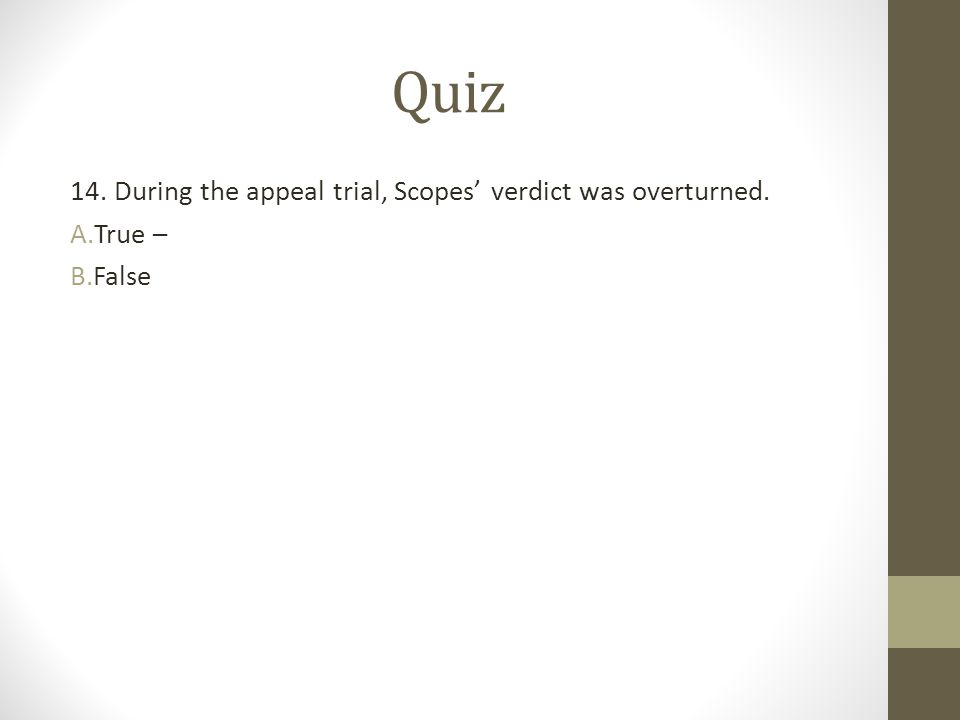 Quiz 14. During the appeal trial, Scopes' verdict was overturned. A.True – B.False