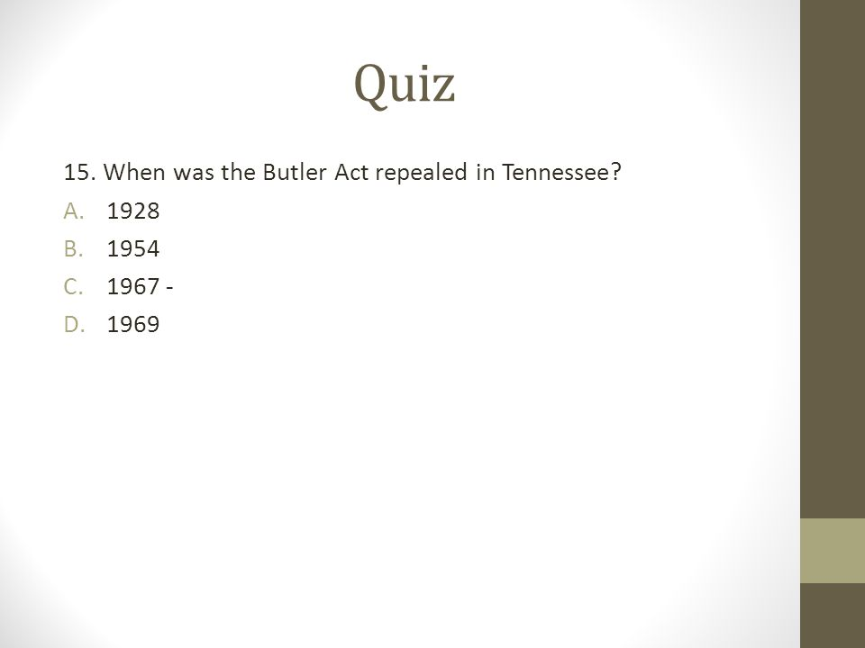 Quiz 15. When was the Butler Act repealed in Tennessee? A.1928 B.1954 C.1967 - D.1969