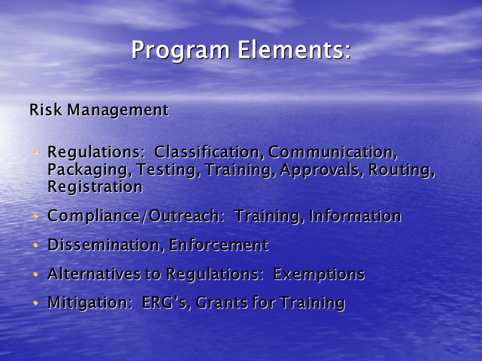 Program Elements: Risk Management Regulations: Classification, Communication, Packaging, Testing, Training, Approvals, Routing, Registration Regulations: Classification, Communication, Packaging, Testing, Training, Approvals, Routing, Registration Compliance/Outreach: Training, Information Compliance/Outreach: Training, Information Dissemination, Enforcement Dissemination, Enforcement Alternatives to Regulations: Exemptions Alternatives to Regulations: Exemptions Mitigation: ERG's, Grants for Training Mitigation: ERG's, Grants for Training