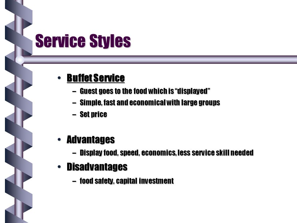 "Service Styles Buffet ServiceBuffet Service –Guest goes to the food which is ""displayed"" –Simple, fast and economical with large groups –Set price Adv"
