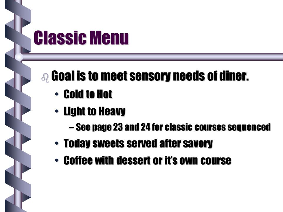Classic Menu b Goal is to meet sensory needs of diner. Cold to HotCold to Hot Light to HeavyLight to Heavy –See page 23 and 24 for classic courses seq